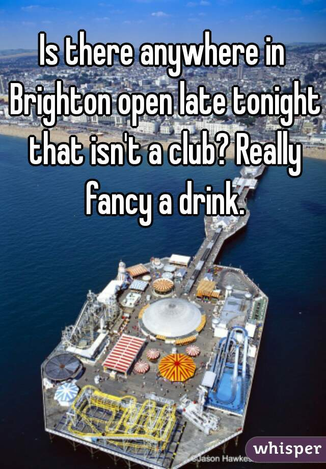 Is there anywhere in Brighton open late tonight that isn't a club? Really fancy a drink.