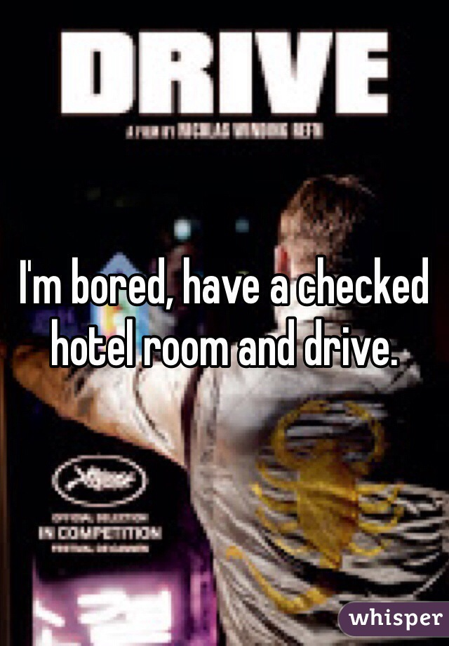 I'm bored, have a checked hotel room and drive.