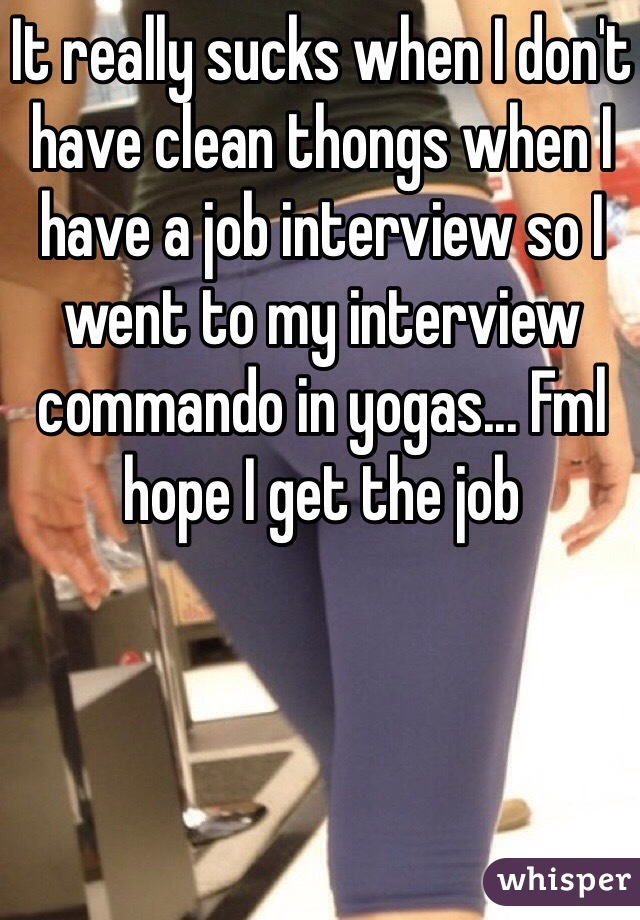 It really sucks when I don't have clean thongs when I have a job interview so I went to my interview commando in yogas... Fml hope I get the job
