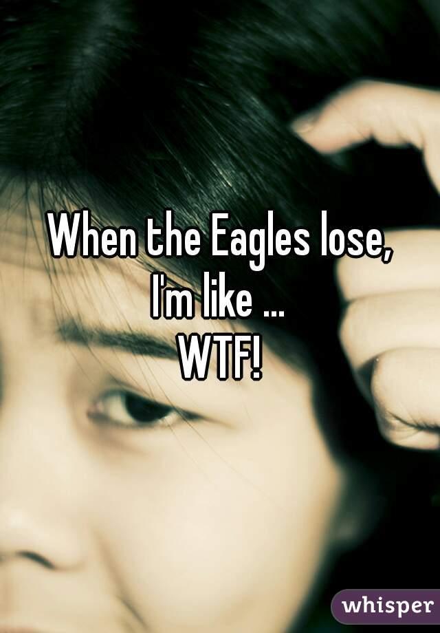 When the Eagles lose, I'm like ... WTF!