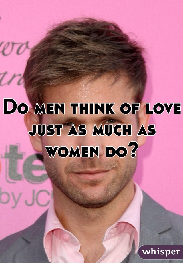 Do men think of love just as much as women do?