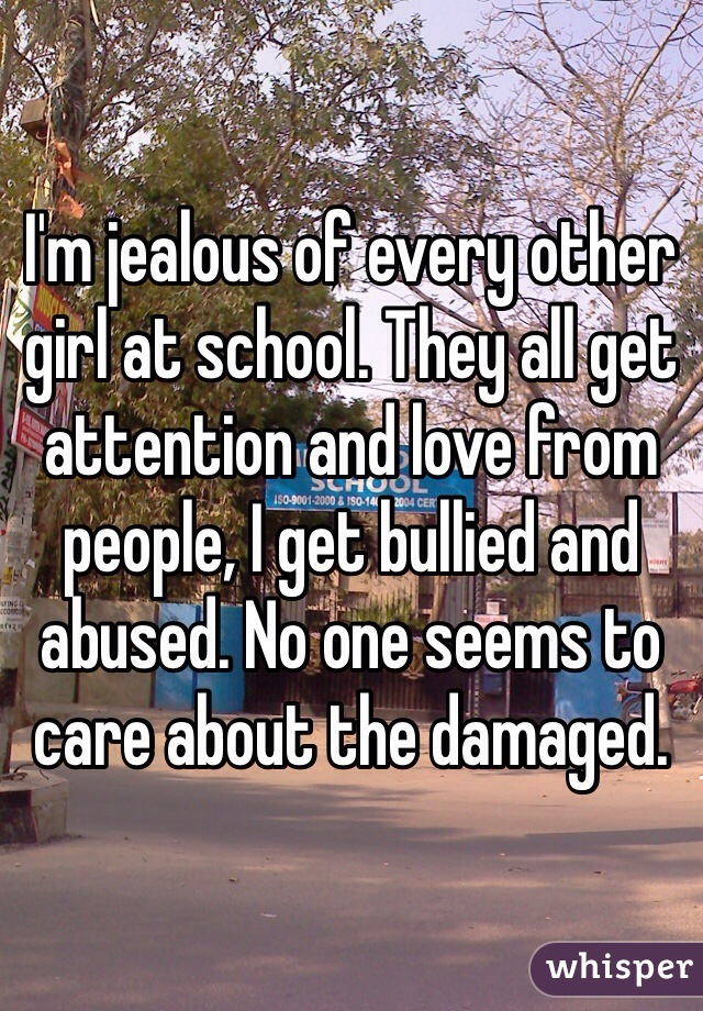 I'm jealous of every other girl at school. They all get attention and love from people, I get bullied and abused. No one seems to care about the damaged.
