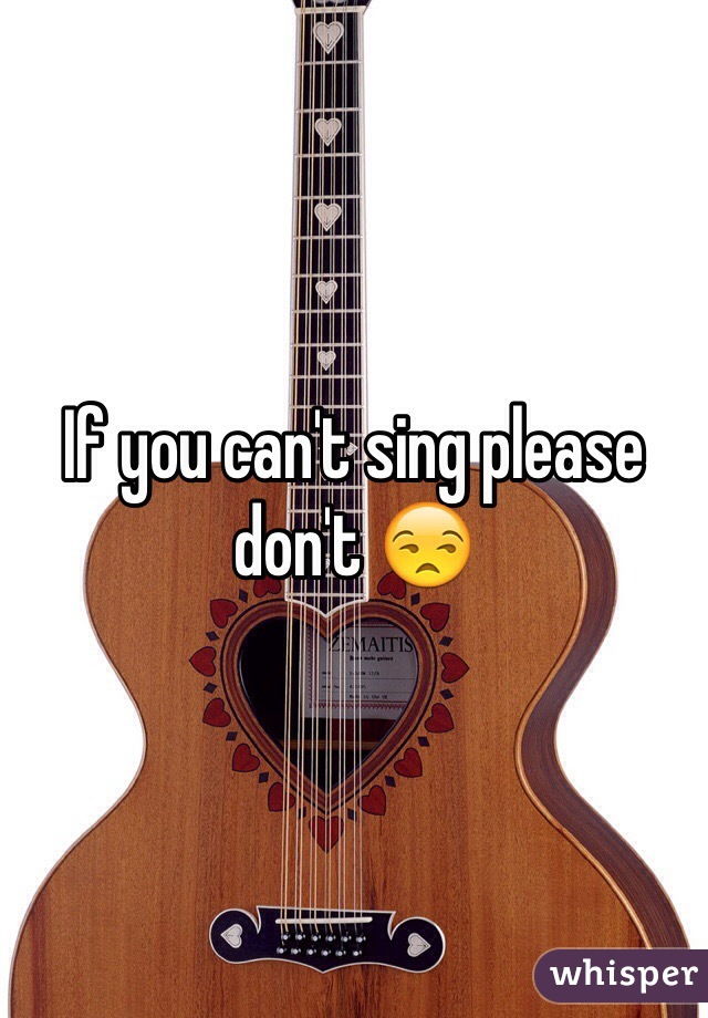 If you can't sing please don't 😒