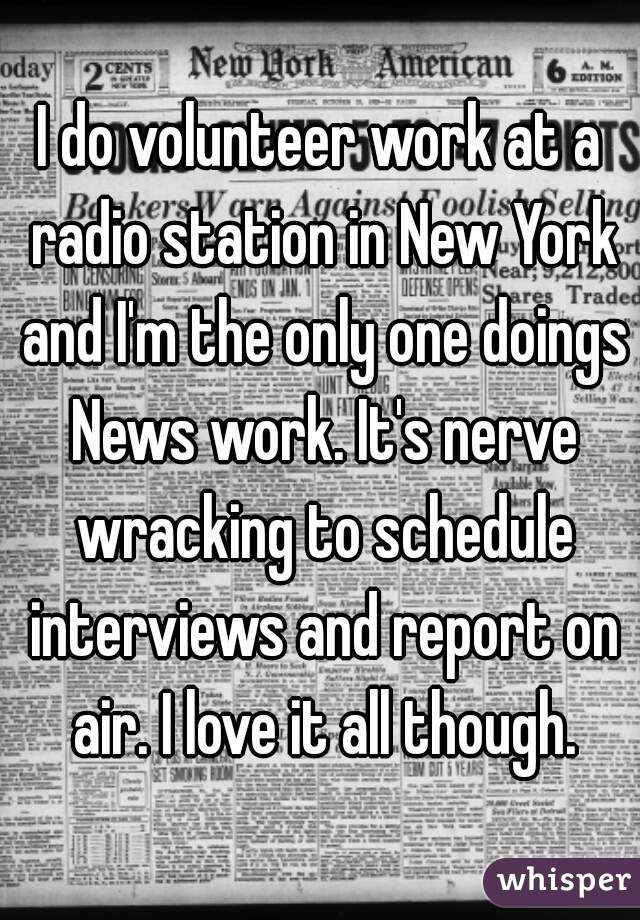 I do volunteer work at a radio station in New York and I'm the only one doings News work. It's nerve wracking to schedule interviews and report on air. I love it all though.