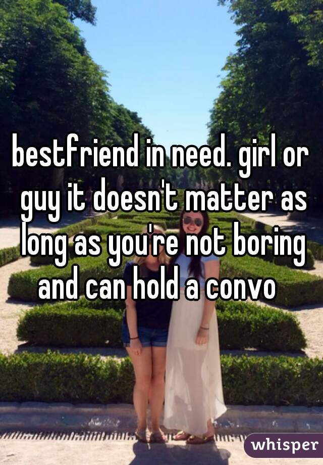 bestfriend in need. girl or guy it doesn't matter as long as you're not boring and can hold a convo