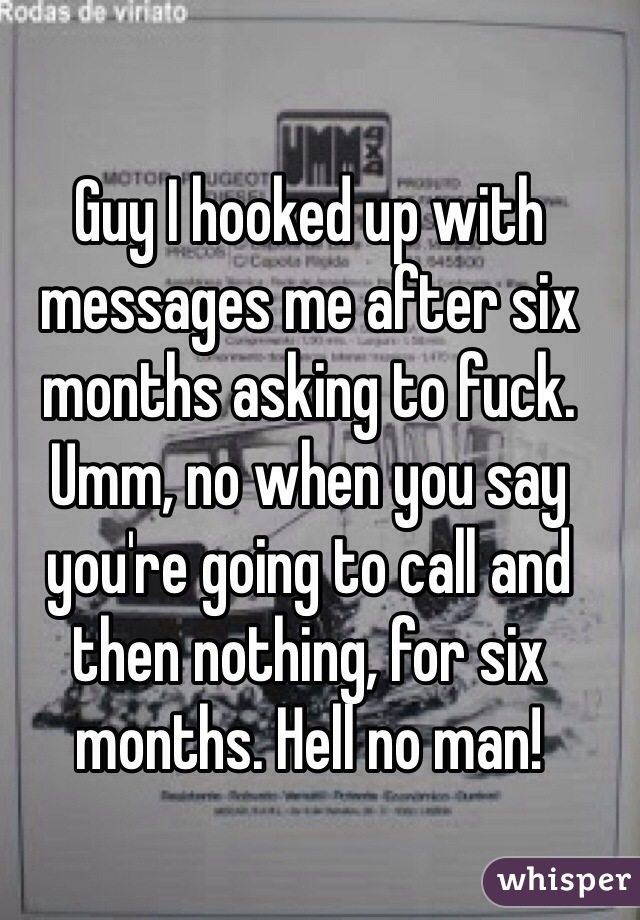 Guy I hooked up with messages me after six months asking to fuck. Umm, no when you say you're going to call and then nothing, for six months. Hell no man!