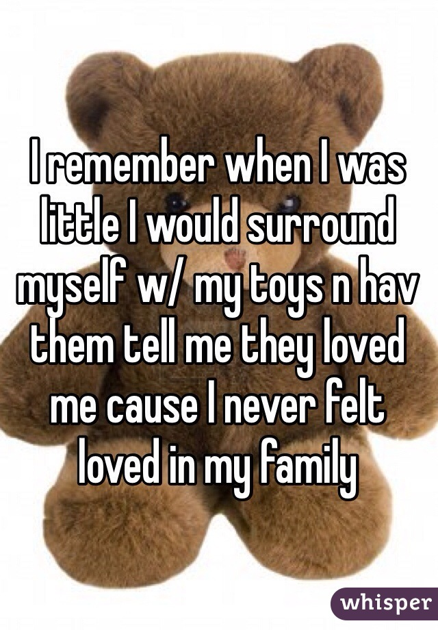 I remember when I was little I would surround myself w/ my toys n hav them tell me they loved me cause I never felt loved in my family