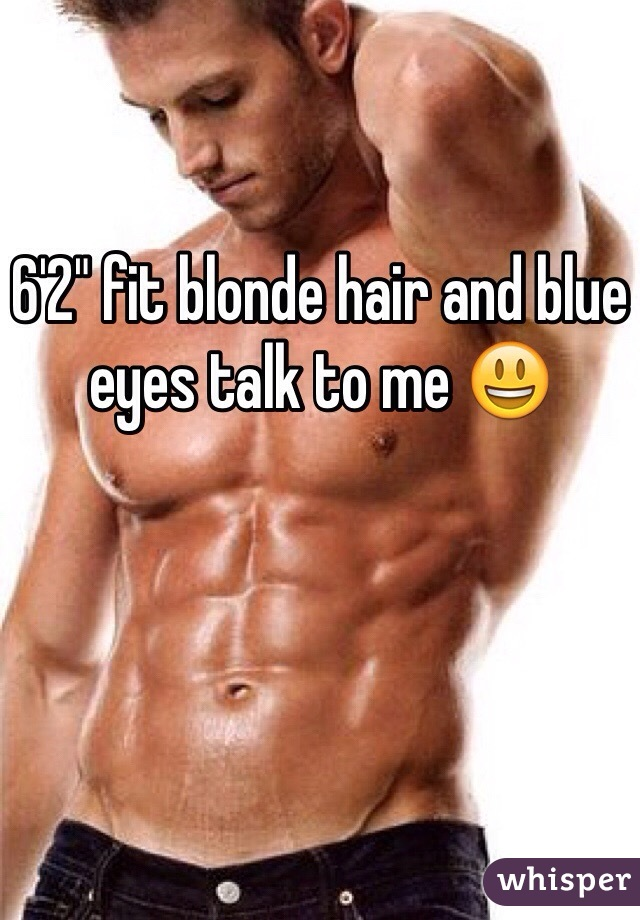 "6'2"" fit blonde hair and blue eyes talk to me 😃"