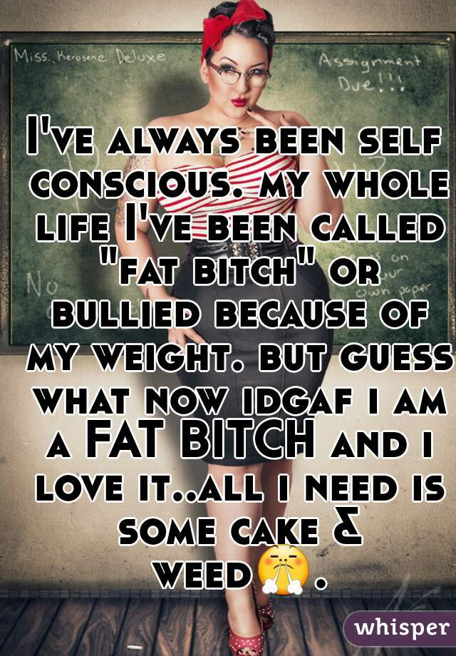 """I've always been self conscious. my whole life I've been called """"fat bitch"""" or bullied because of my weight. but guess what now idgaf i am a FAT BITCH and i love it..all i need is some cake & weed😤."""