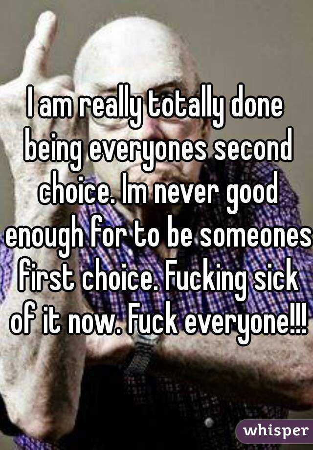 I am really totally done being everyones second choice. Im never good enough for to be someones first choice. Fucking sick of it now. Fuck everyone!!!