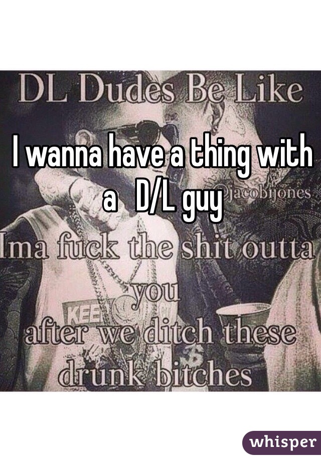 I wanna have a thing with a   D/L guy