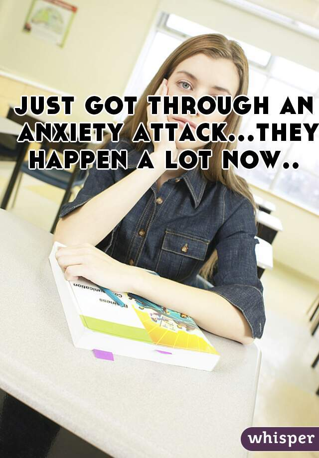 just got through an anxiety attack...they happen a lot now..