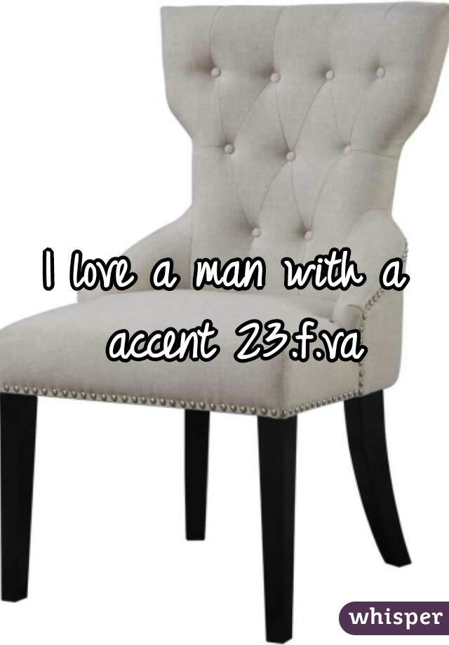 I love a man with a accent 23.f.va
