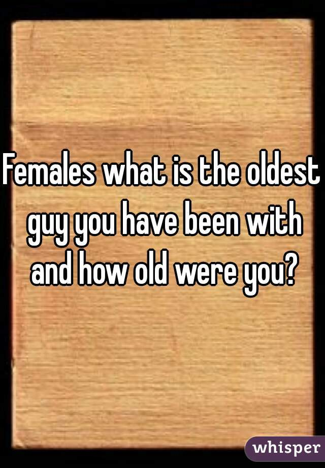 Females what is the oldest guy you have been with and how old were you?