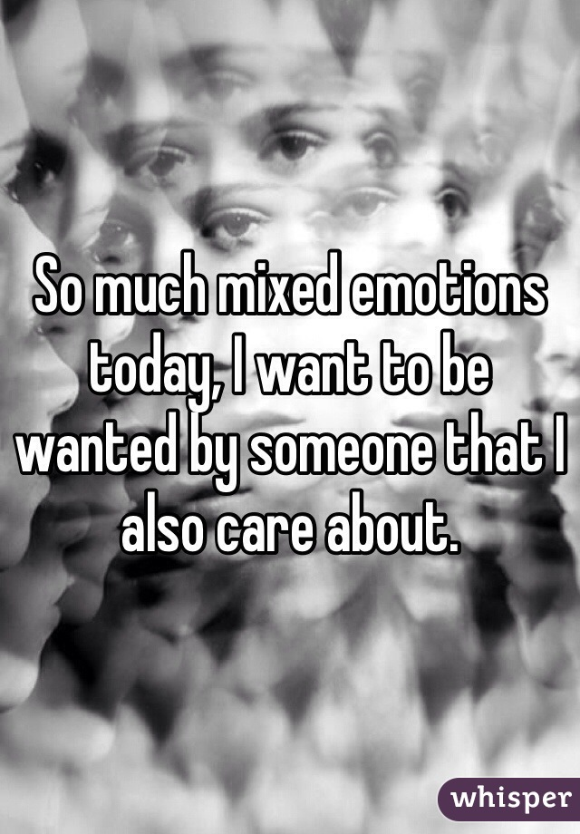 So much mixed emotions today, I want to be wanted by someone that I also care about.