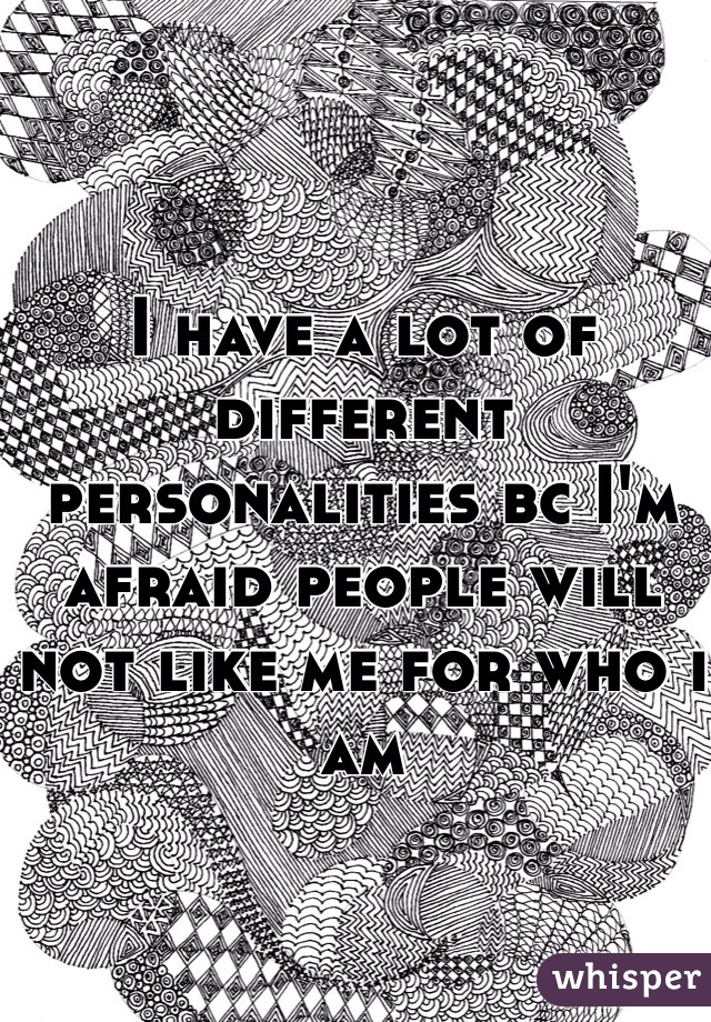 I have a lot of different personalities bc I'm afraid people will not like me for who i am