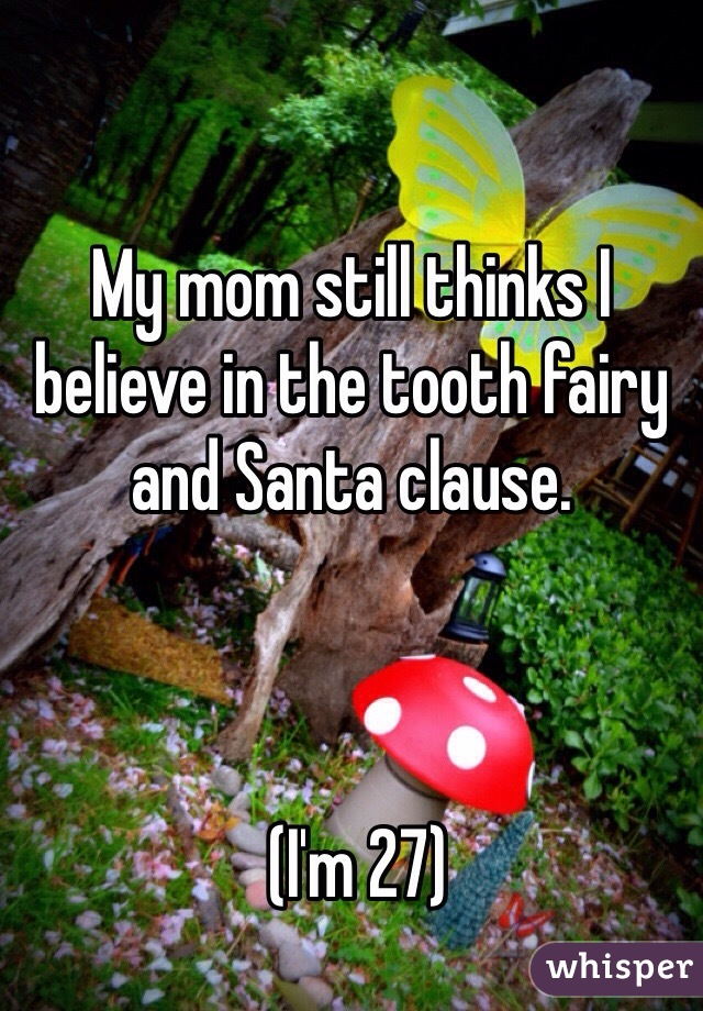 My mom still thinks I believe in the tooth fairy and Santa clause.      (I'm 27)
