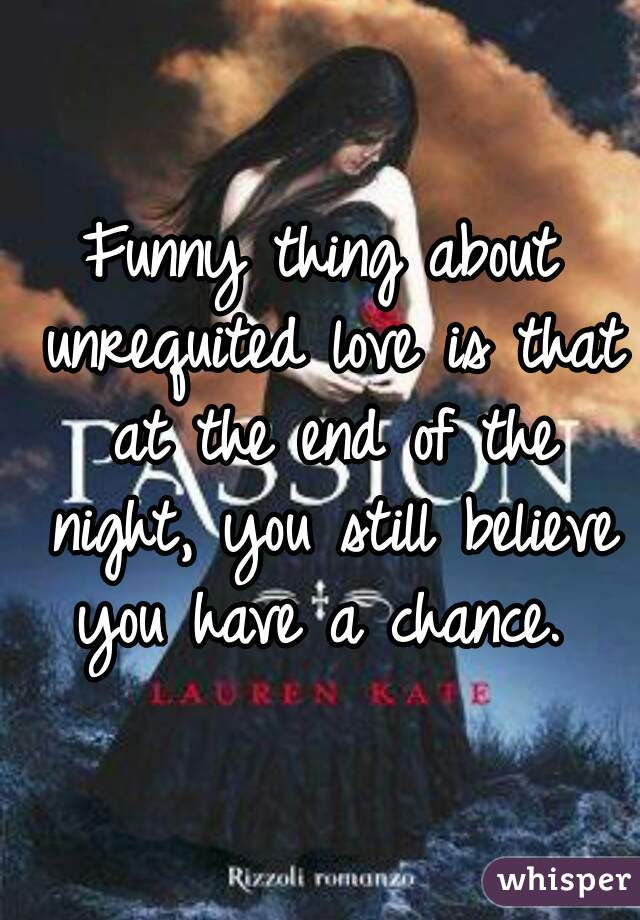 Funny thing about unrequited love is that at the end of the night, you still believe you have a chance.