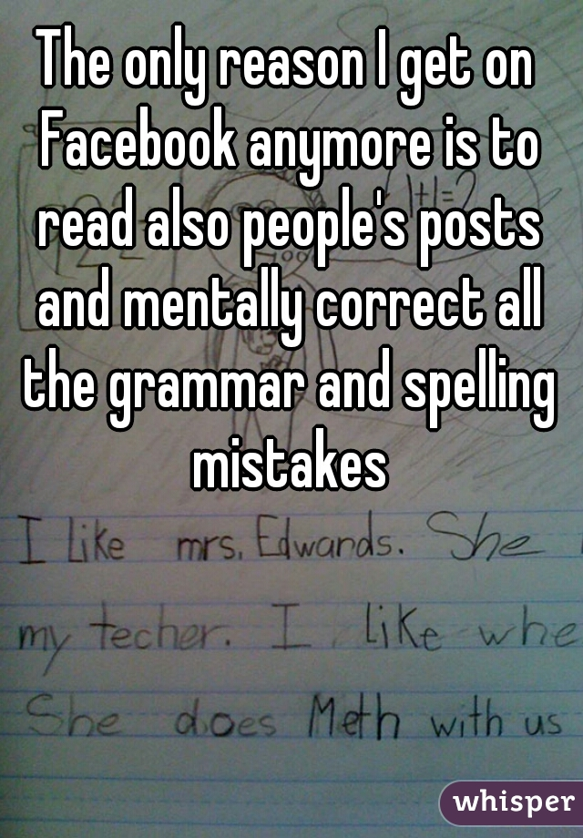The only reason I get on Facebook anymore is to read also people's posts and mentally correct all the grammar and spelling mistakes