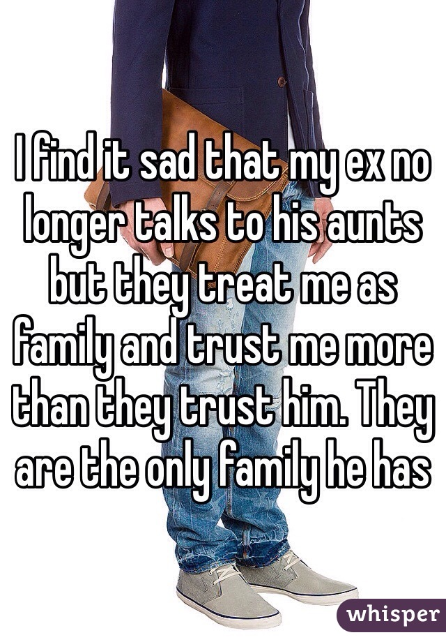 I find it sad that my ex no longer talks to his aunts but they treat me as family and trust me more than they trust him. They are the only family he has