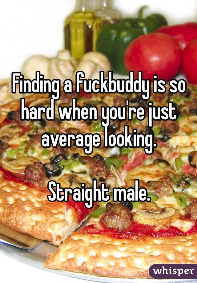 Finding a fuckbuddy is so hard when you're just average looking.   Straight male.