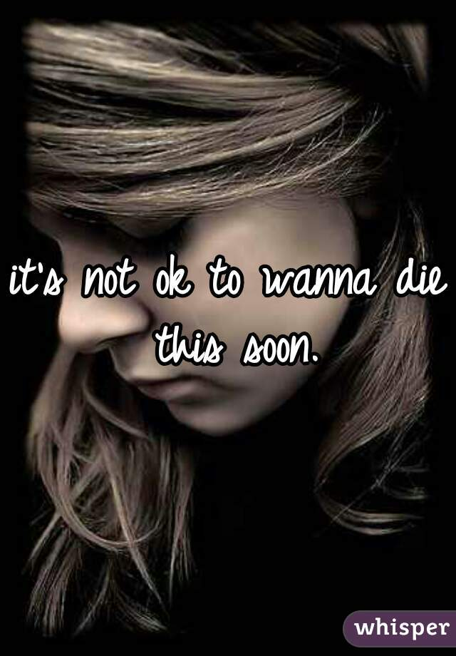 it's not ok to wanna die this soon.