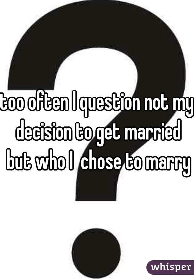 too often I question not my decision to get married but who I  chose to marry