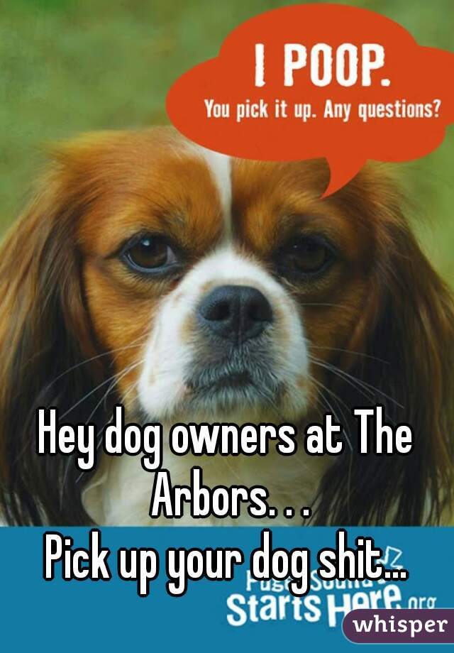 Hey dog owners at The Arbors. . . Pick up your dog shit...