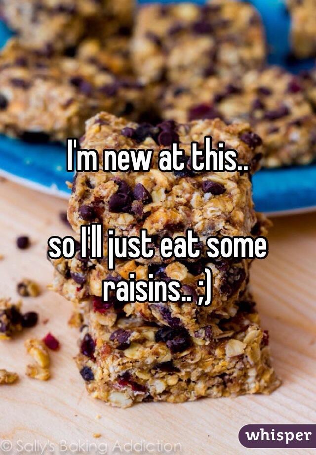 I'm new at this..  so I'll just eat some raisins.. ;)