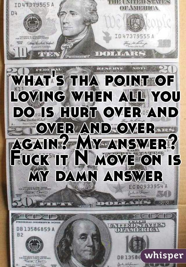 what's tha point of loving when all you do is hurt over and over and over again? My answer? Fuck it N move on is my damn answer