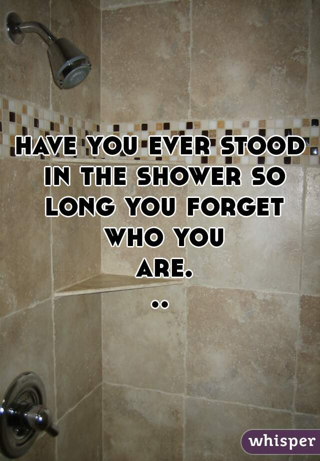 have you ever stood in the shower so long you forget who you are...