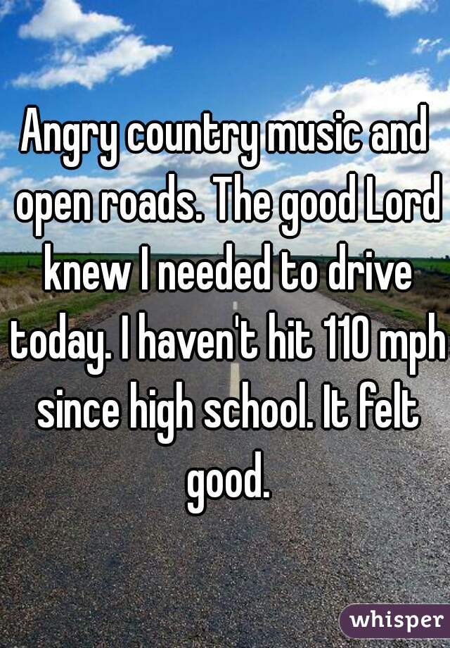 Angry country music and open roads. The good Lord knew I needed to drive today. I haven't hit 110 mph since high school. It felt good.