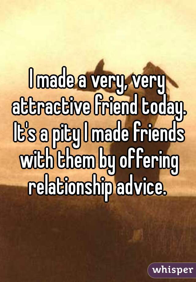 I made a very, very attractive friend today. It's a pity I made friends with them by offering relationship advice.