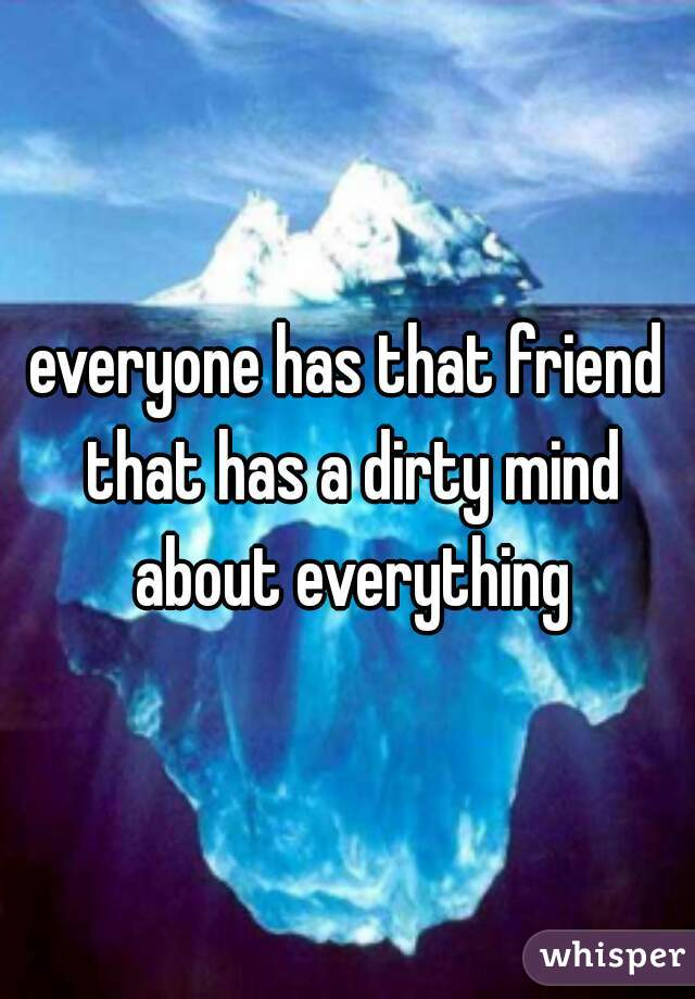 everyone has that friend that has a dirty mind about everything