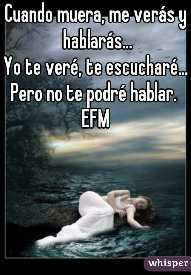 Cuando muera, me verás y hablarás... Yo te veré, te escucharé... Pero no te podré hablar.  EFM