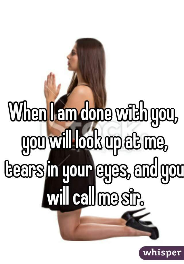 When I am done with you, you will look up at me, tears in your eyes, and you will call me sir.