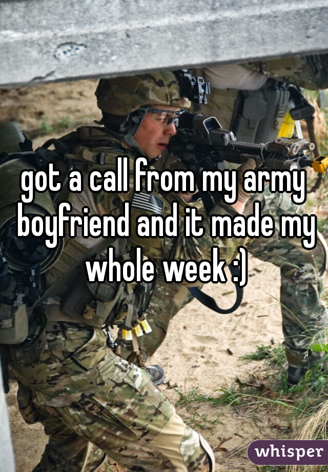 got a call from my army boyfriend and it made my whole week :)