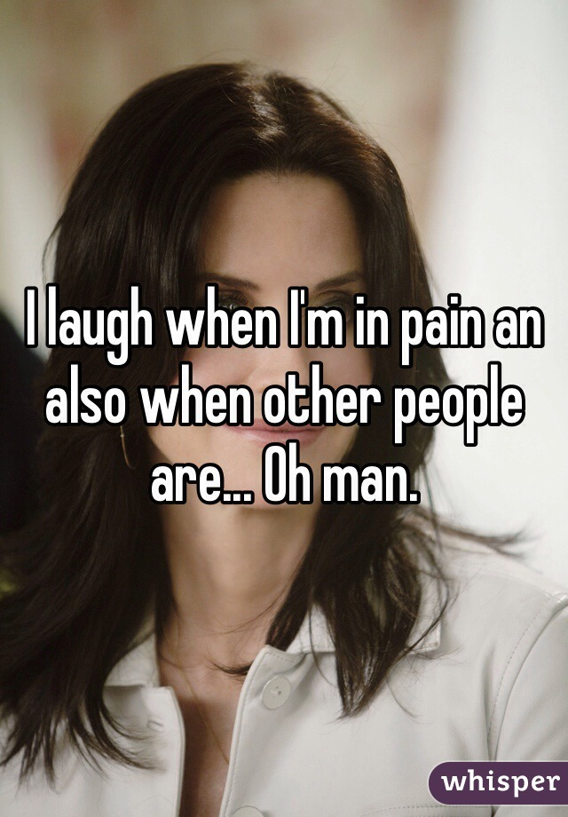 I laugh when I'm in pain an also when other people are... Oh man.