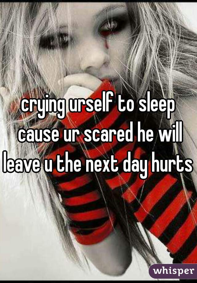 crying urself to sleep cause ur scared he will leave u the next day hurts
