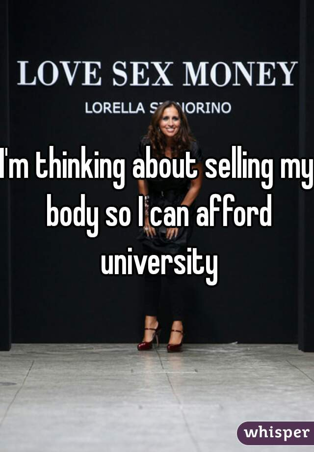 I'm thinking about selling my body so I can afford university
