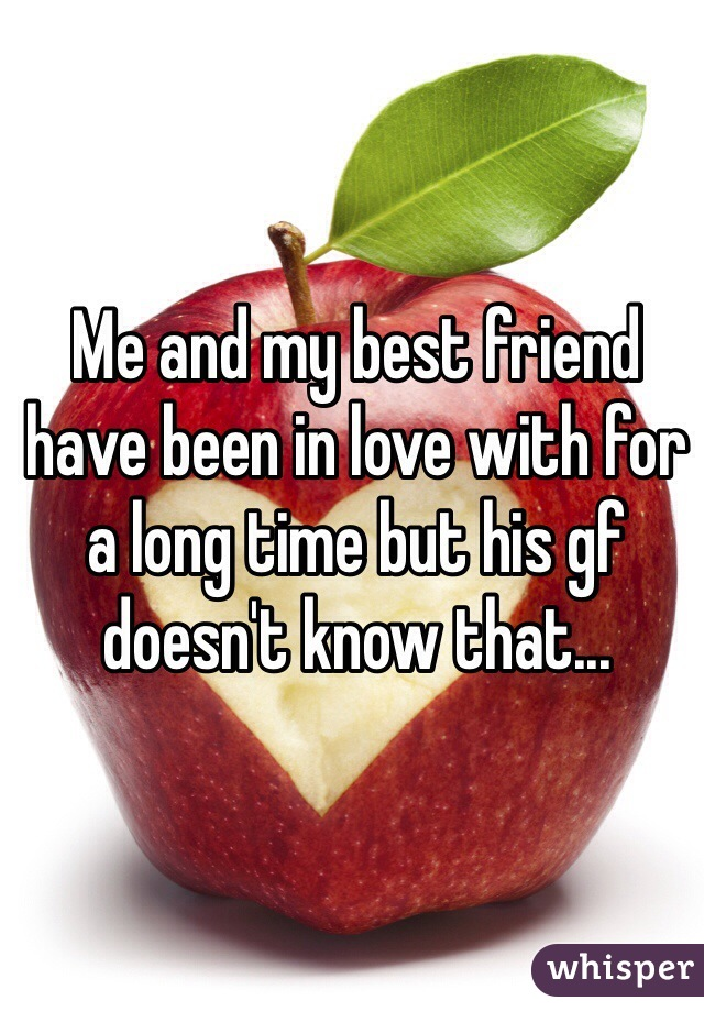 Me and my best friend have been in love with for a long time but his gf doesn't know that...