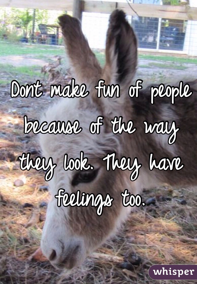 Dont make fun of people because of the way they look. They have feelings too.