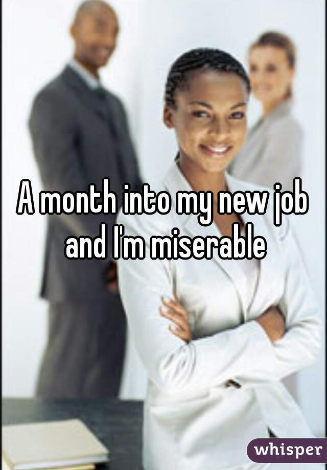 A month into my new job and I'm miserable