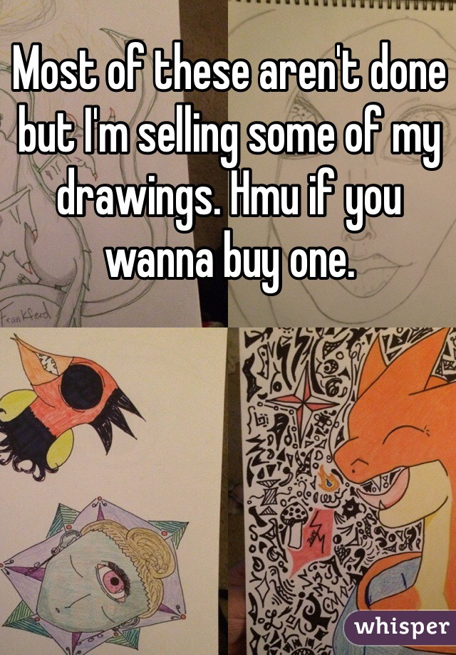 Most of these aren't done but I'm selling some of my drawings. Hmu if you wanna buy one.