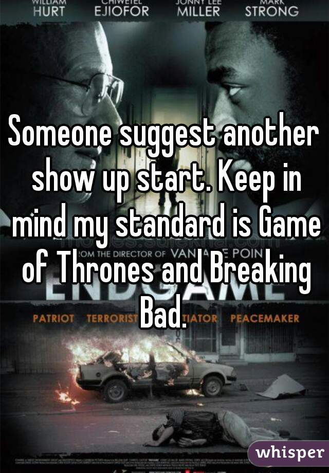 Someone suggest another show up start. Keep in mind my standard is Game of Thrones and Breaking Bad.