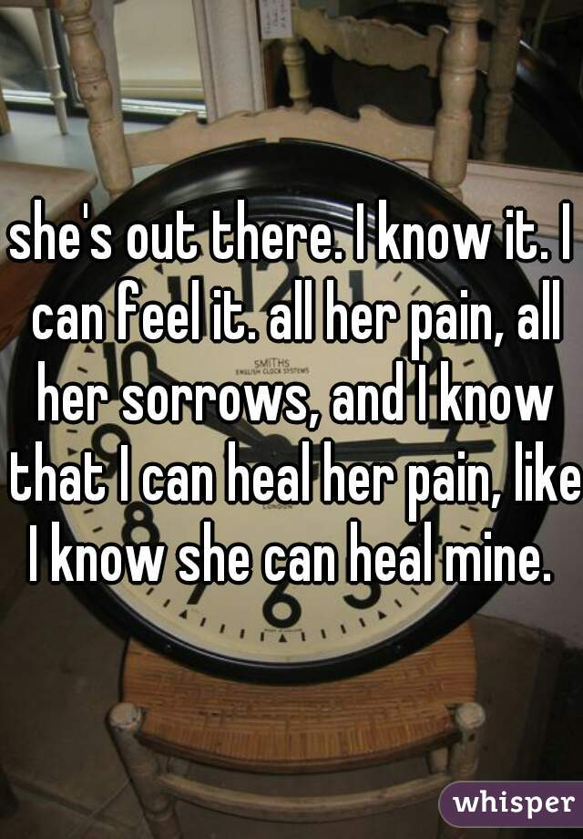 she's out there. I know it. I can feel it. all her pain, all her sorrows, and I know that I can heal her pain, like I know she can heal mine.