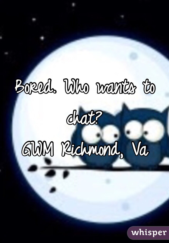 Bored. Who wants to chat? GWM Richmond, Va