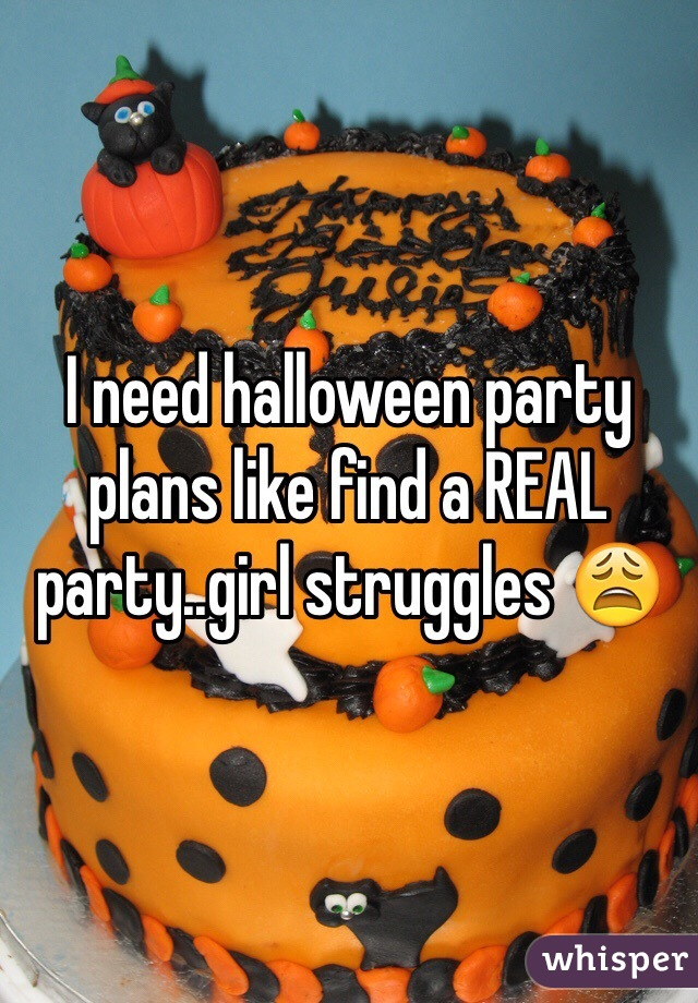 I need halloween party plans like find a REAL party..girl struggles 😩