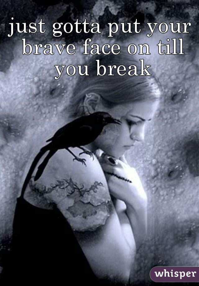 just gotta put your brave face on till you break