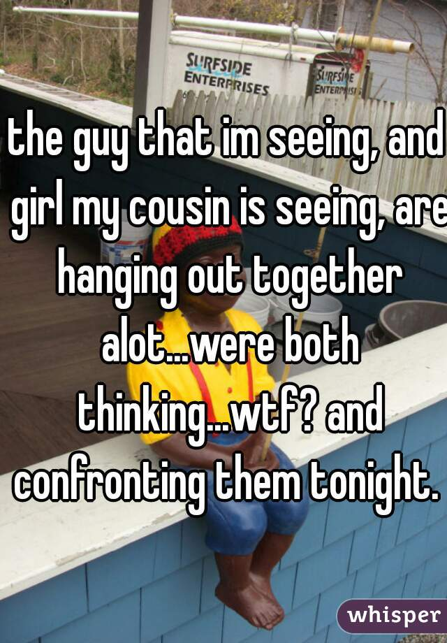 the guy that im seeing, and girl my cousin is seeing, are hanging out together alot...were both thinking...wtf? and confronting them tonight.